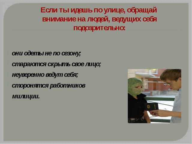 они одеты не по сезону; стараются скрыть свое лицо; неуверенно ведут себя; ст...