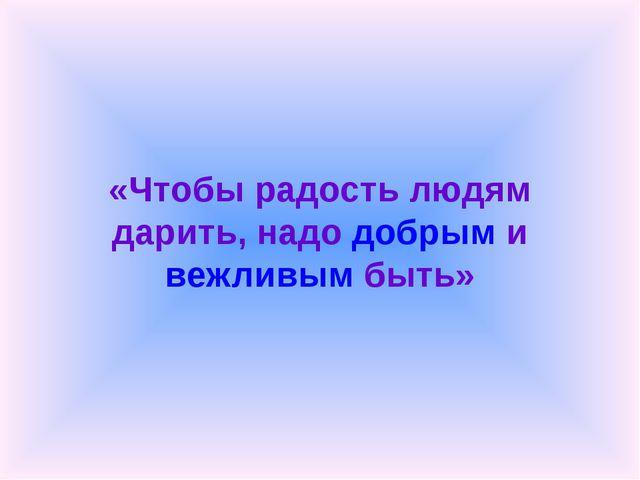 «Чтобы радость людям дарить, надо добрым и вежливым быть»