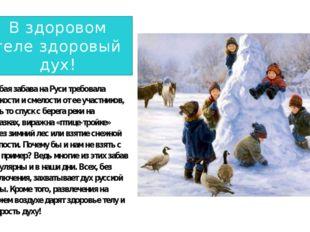 В здоровом теле здоровый дух! Любая забава на Руси требовала ловкости и смел