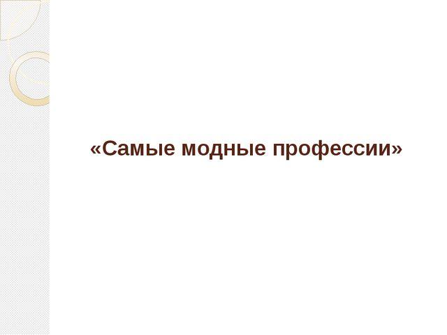 «Самые модные профессии»