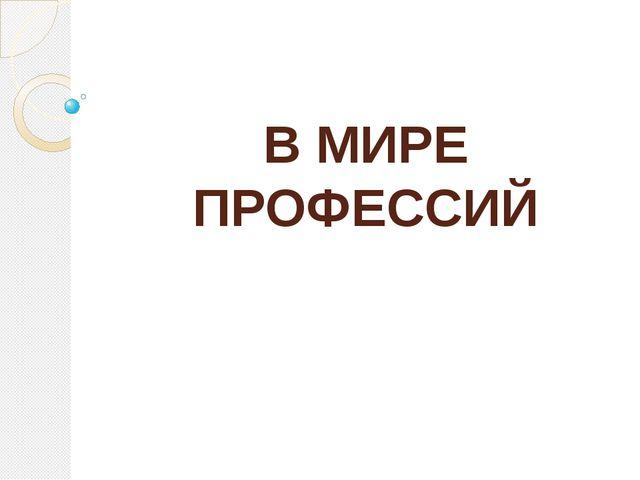 В МИРЕ ПРОФЕССИЙ