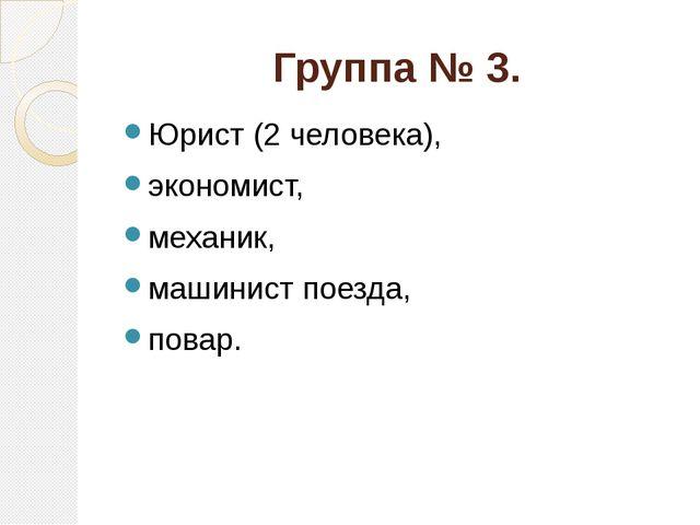 Группа № 3. Юрист (2 человека), экономист, механик, машинист поезда, повар.