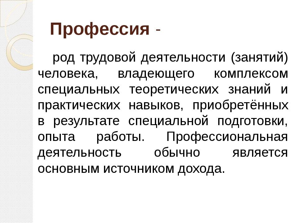 Профессия - род трудовой деятельности (занятий) человека, владеющего комплекс...