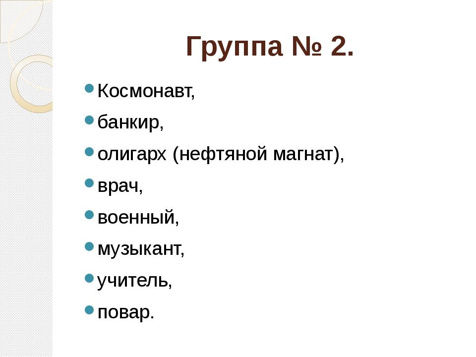 Группа № 2. Космонавт, банкир, олигарх (нефтяной магнат), врач, военный, музы...