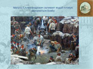 Матрос Т.Александрович заливает водой готовую разорваться бомбу