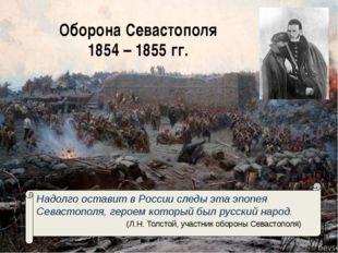 Оборона Севастополя 1854 – 1855 гг. Надолго оставит в России следы эта эпопея