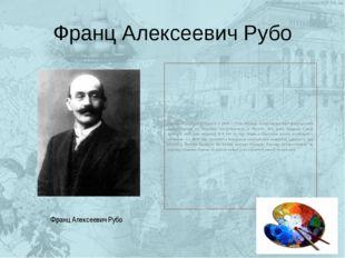 Франц Алексеевич Рубо Художник родился в Одессе в 1856 г. Отец Франца Алексее