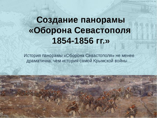 Создание панорамы «Оборона Севастополя 1854-1856 гг.» История панорамы «Оборо...