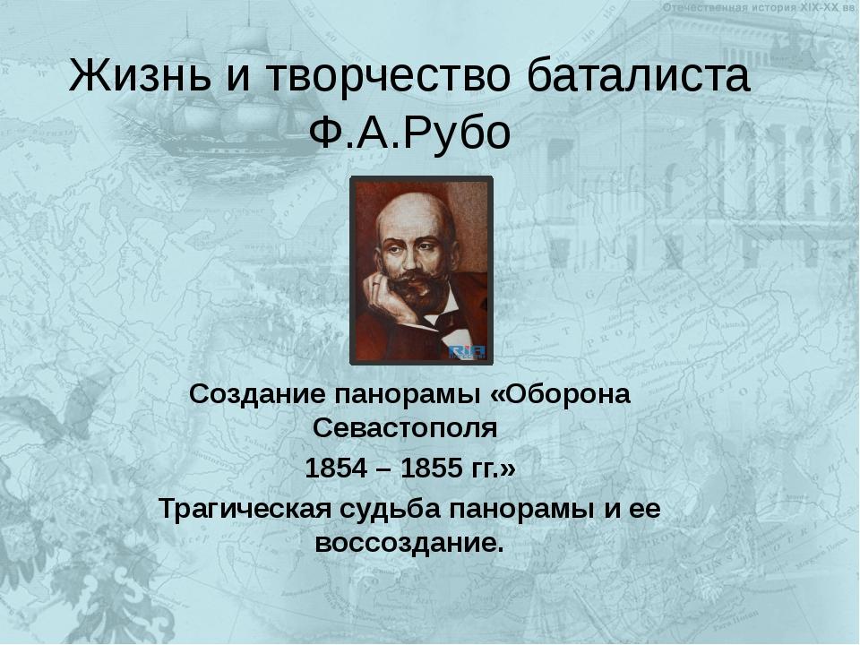 Жизнь и творчество баталиста Ф.А.Рубо Создание панорамы «Оборона Севастополя...