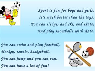 Sport is fun for boys and girls, It's much better than the toys. You can sle