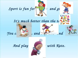 Sport is fun for boys s and girls, s It's much better than the toys. You can