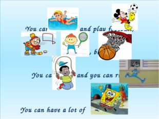 You can swim and play football, Hockey, , tenni , basketball. You can jump a