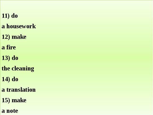 11) do a housework 12) make a fire 13) do the cleaning 14) do a translation...