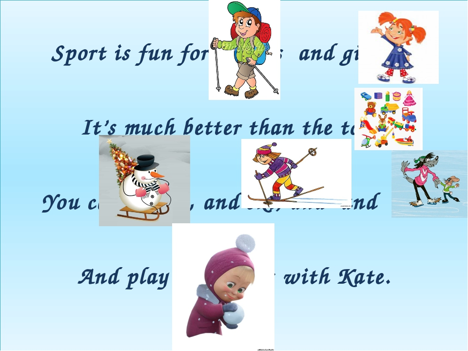 Sport is fun for boys s and girls, s It's much better than the toys. You can...