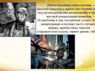 Работа буровиков очень опасная (высокие давления в трубах при бурении, работа