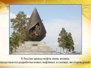 В России запасы нефти очень велики, продолжается разработка новых нефтяных и