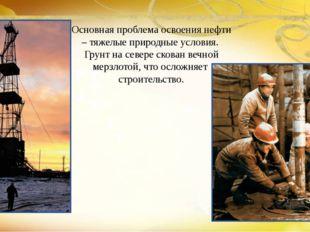 Основная проблема освоения нефти – тяжелые природные условия.  Грунт на севе
