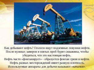 Как добывают нефть? Геологи ищут подземные ловушки нефти. После нужных замеро