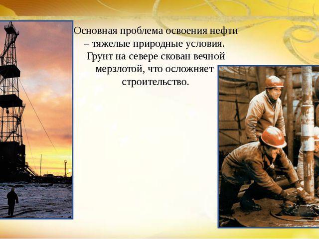 Основная проблема освоения нефти – тяжелые природные условия.  Грунт на севе...