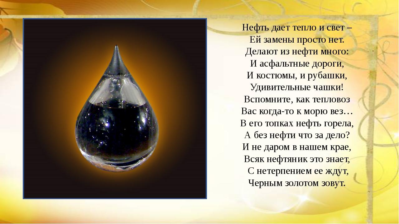 Нефть дает тепло и свет – Ей замены просто нет. Делают из нефти много: И асфа...