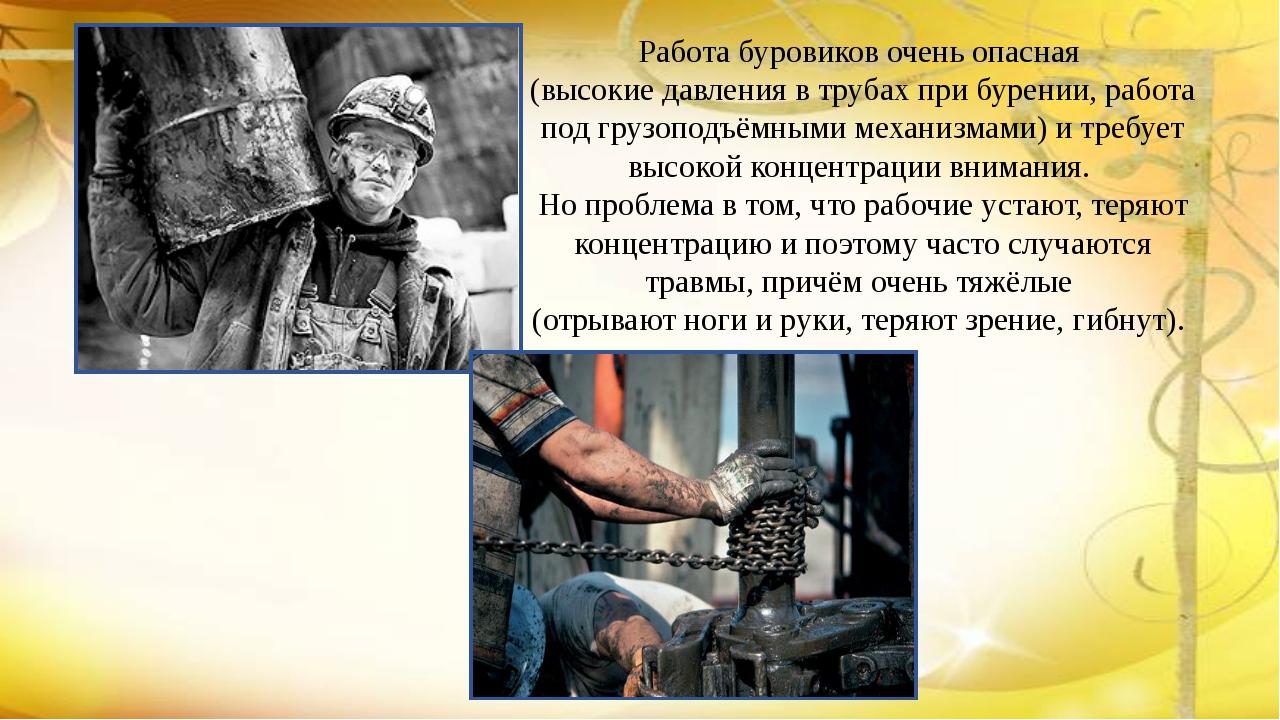 Работа буровиков очень опасная (высокие давления в трубах при бурении, работа...