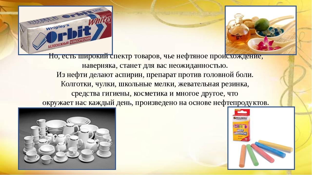 Но, есть широкий спектр товаров, чье нефтяное происхождение, наверняка, стане...