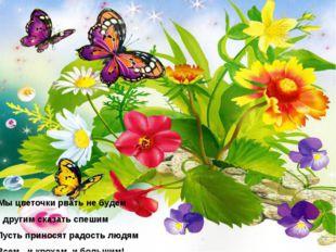 Мы цветочки рвать не будем И другим сказать спешим Пусть приносят радость л