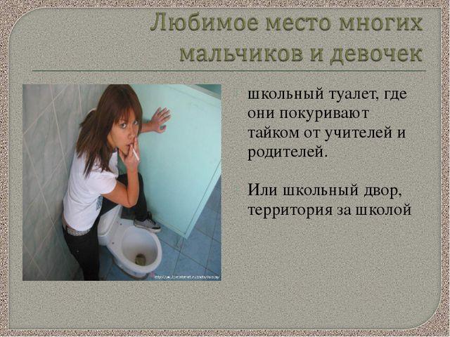 школьный туалет, где они покуривают тайком от учителей и родителей. Или школь...