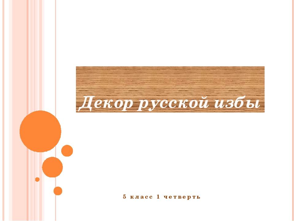 Декор русской избы 5 класс 1 четверть