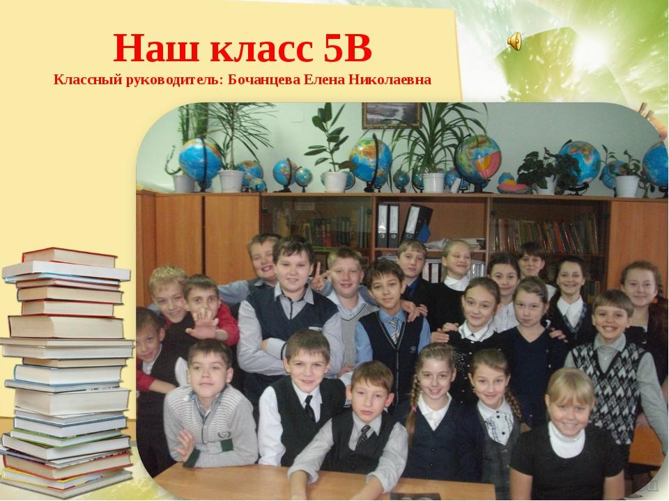 Наш класс 5В Классный руководитель: Бочанцева Елена Николаевна