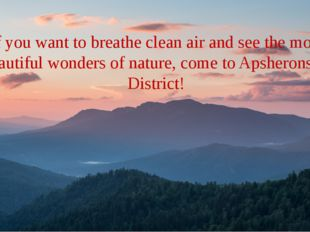 If you want to breathe clean air and see the most beautiful wonders of natur