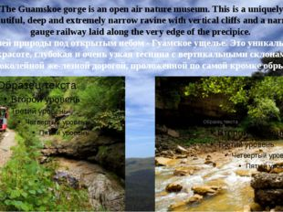 The Guamskoe gorge is an open air nature museum. This is a uniquely beautiful