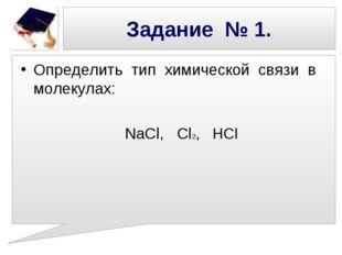 Задание № 1. Определить тип химической связи в молекулах: NaCl, Cl2, HCl