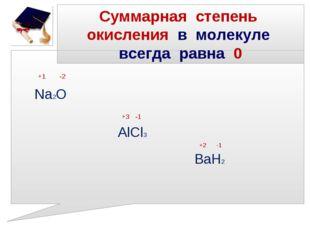 Суммарная степень окисления в молекуле всегда равна 0 +1 -2 Na2O +3 -1 AlCl3