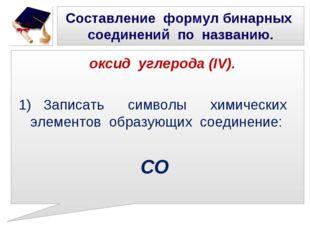 Составление формул бинарных соединений по названию. оксид углерода (IV). 1) З