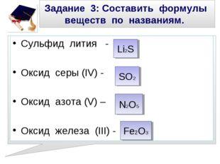 Задание 3: Составить формулы веществ по названиям. Сульфид лития - Оксид серы