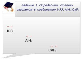 Задание 1: Определить степень окисления в соединениях K2О, AlH3, CaF2 +1 -2 K
