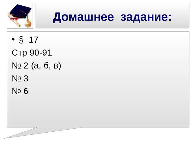 Домашнее задание: § 17 Стр 90-91 № 2 (а, б, в) № 3 № 6