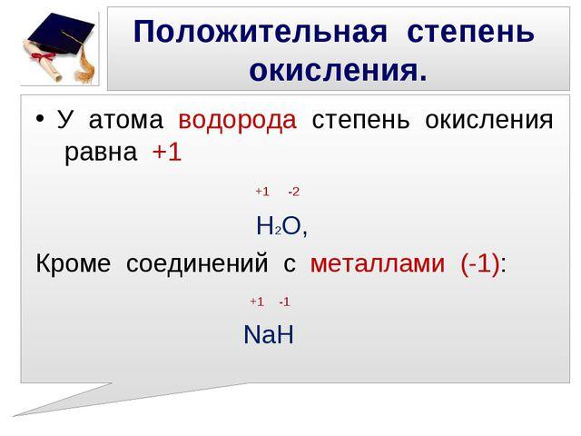 Положительная степень окисления. У атома водорода степень окисления равна +1...