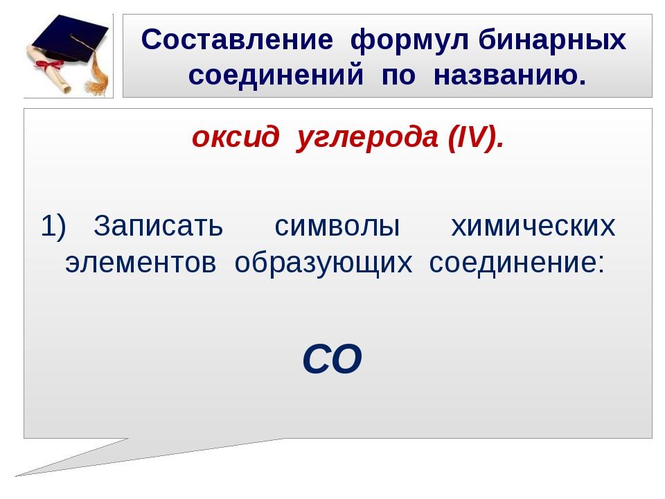 Составление формул бинарных соединений по названию. оксид углерода (IV). 1) З...