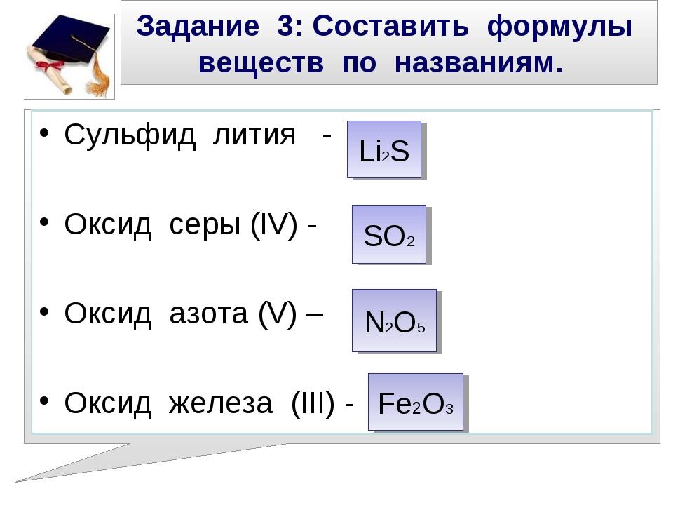 Задание 3: Составить формулы веществ по названиям. Сульфид лития - Оксид серы...