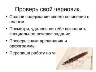 Проверь свой черновик. Сравни содержание своего сочинения с планом. Посмотри,