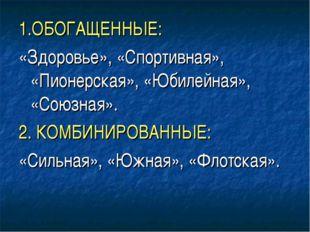 1.ОБОГАЩЕННЫЕ: «Здоровье», «Спортивная», «Пионерская», «Юбилейная», «Союзная»