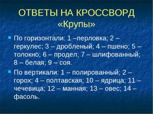 ОТВЕТЫ НА КРОССВОРД «Крупы» По горизонтали: 1 –перловка; 2 – геркулес; 3 – др