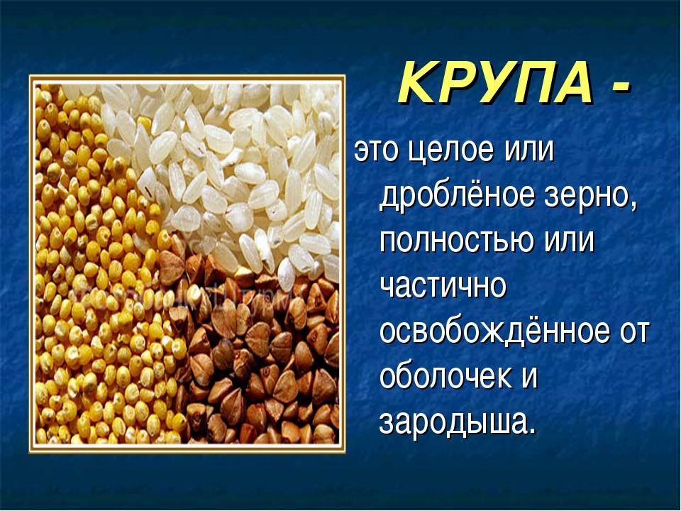 КРУПА - это целое или дроблёное зерно, полностью или частично освобождён...