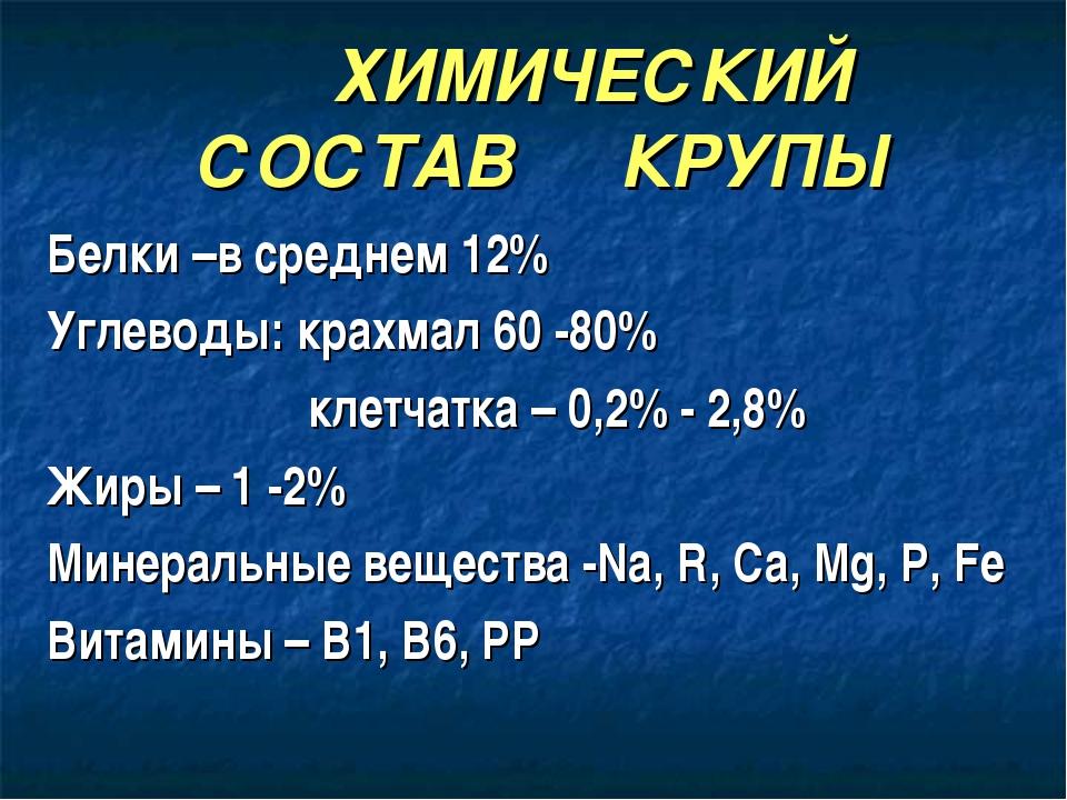 ХИМИЧЕСКИЙ СОСТАВ КРУПЫ Белки –в среднем 12% Углеводы: крахмал 60 -80%...