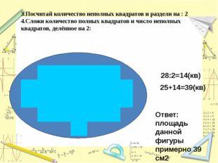 3.Посчитай количество неполных квадратов и раздели на : 2 4.Сложи количество