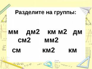 Разделите на группы: мм дм2 км м2 дм см2 мм2 см км2 км