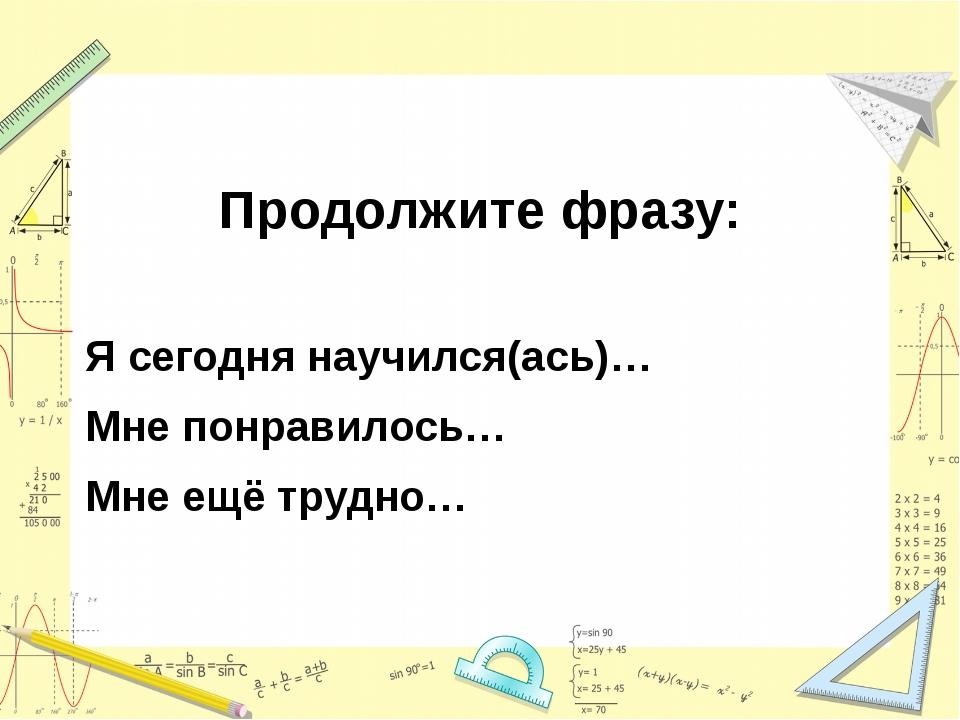 Продолжите фразу: Я сегодня научился(ась)… Мне понравилось… Мне ещё трудно…