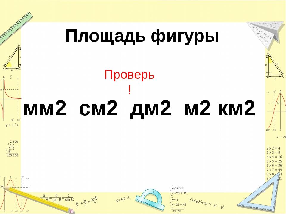 Площадь фигуры мм2 см2 дм2 м2 км2 Проверь !
